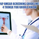 Pap Smear Screening Guidelines: 4 Things You Should Know